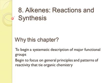 8. Alkenes: Reactions and Synthesis Why this chapter? To begin a systematic description of major functional groups Begin to focus on general principles.