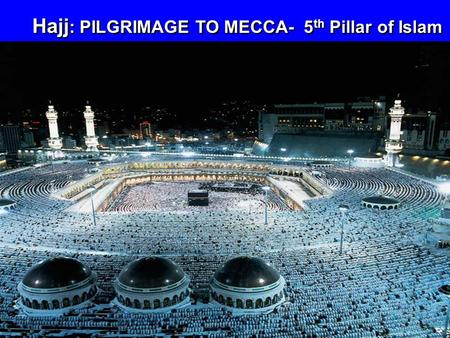 Hajj : PILGRIMAGE TO MECCA- 5 th Pillar of Islam.