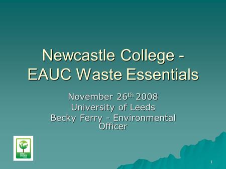 1 Newcastle College - EAUC Waste Essentials November 26 th 2008 University of Leeds Becky Ferry - Environmental Officer.