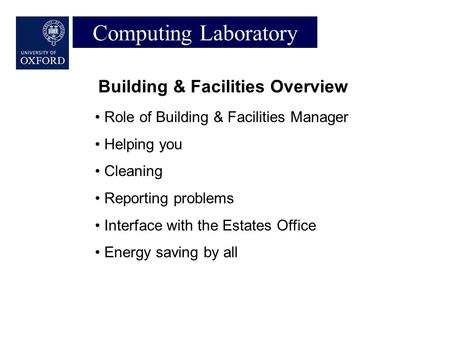 Computing Laboratory Building & Facilities Overview Role of Building & Facilities Manager Helping you Cleaning Reporting problems Interface with the Estates.