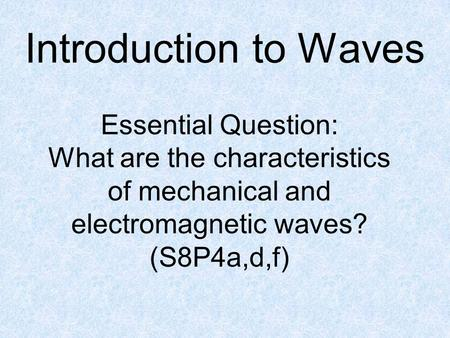 Introduction to Waves Essential Question: What are the characteristics of mechanical and electromagnetic waves? (S8P4a,d,f)