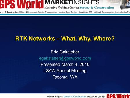RTK Networks – What, Why, Where? Eric Gakstatter Presented March 4, 2010 LSAW Annual Meeting Tacoma, WA.