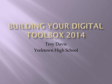 Troy Davis Yorktown High School.  Who? Teachers  What? Having and Maintaining a Digital Toolbox  When? Today  Where? Everywhere  Why? Meet the.