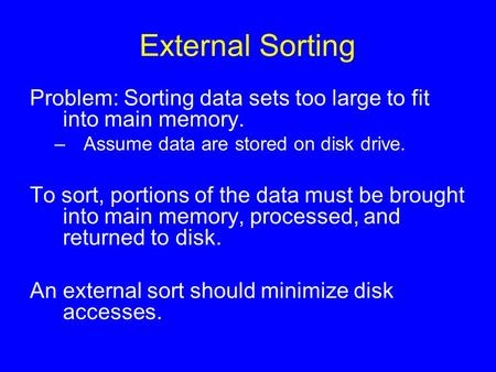 External Sorting Problem: Sorting data sets too large to fit into main memory. –Assume data are stored on disk drive. To sort, portions of the data must.