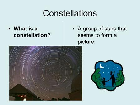Constellations What is a constellation? A group of stars that seems to form a picture.