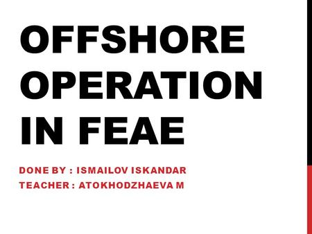 OFFSHORE OPERATION IN FEAE DONE BY : ISMAILOV ISKANDAR TEACHER : ATOKHODZHAEVA M.