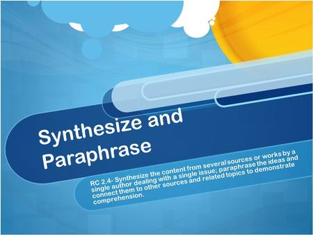 Synthesize and Paraphrase RC 2.4- Synthesize the content from several sources or works by a single author dealing with a single issue; paraphrase the ideas.