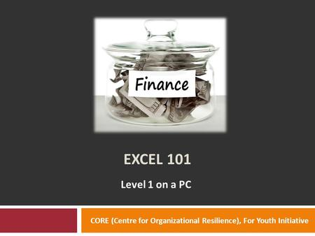 EXCEL 101 Level 1 on a PC CORE (Centre for Organizational Resilience), For Youth Initiative.