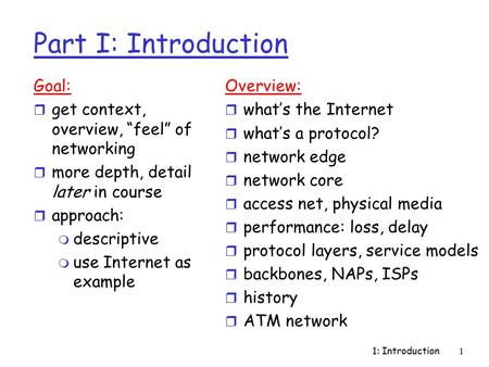 "1: Introduction1 Part I: Introduction Goal: r get context, overview, ""feel"" of networking r more depth, detail later in course r approach: m descriptive."