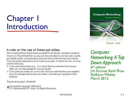 Introduction1-1 Chapter 1 Introduction Computer Networking: A Top Down Approach 6 th edition Jim Kurose, Keith Ross Addison-Wesley March 2012 A note on.