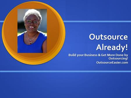 Outsource Already! Build your Business & Get More Done by Outsourcing! OutsourceEasier.com.