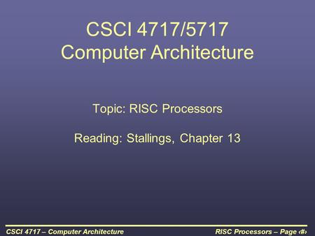 RISC Processors – Page 1CSCI 4717 – Computer Architecture CSCI 4717/5717 Computer Architecture Topic: RISC Processors Reading: Stallings, Chapter 13.