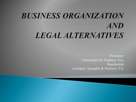 Presenter: Christopher M. Pacheco, Esq. Shareholder Lastrapes, Spangler & Pacheco, P.A.