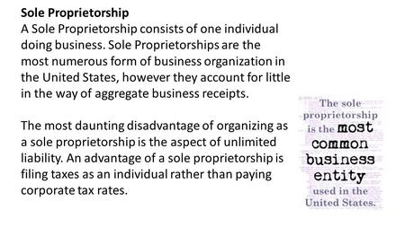 Sole Proprietorship A Sole Proprietorship consists of one individual doing business. Sole Proprietorships are the most numerous form of business organization.