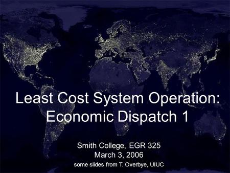 1 Least Cost System Operation: Economic Dispatch 1 Smith College, EGR 325 March 3, 2006 some slides from T. Overbye, UIUC.