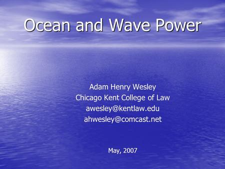 Ocean and Wave Power Adam Henry Wesley Chicago Kent College of Law  May, 2007.