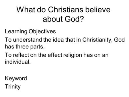 What do Christians believe about God? Learning Objectives To understand the idea that in Christianity, God has three parts. To reflect on the effect religion.