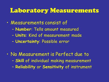 Laboratory Measurements Measurements consist of –Number: Tells amount measured –Units: Kind of measurement made –Uncertainty: Possible error No Measurement.