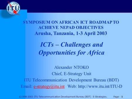 ©1998-2003 ITU Telecommunication Development Bureau (BDT) E-Strategies. Page - 1 ICTs – Challenges and Opportunities for Africa Alexander NTOKO Chief,