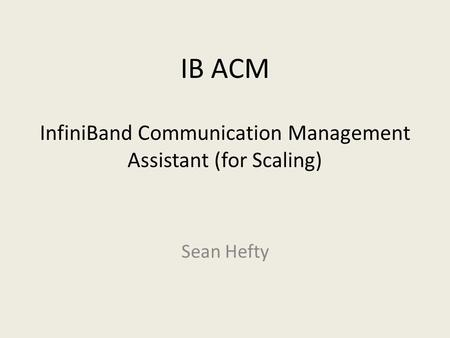 IB ACM InfiniBand Communication Management Assistant (for Scaling) Sean Hefty.