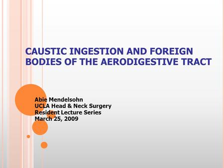 CAUSTIC INGESTION AND FOREIGN BODIES OF THE AERODIGESTIVE TRACT Abie Mendelsohn UCLA Head & Neck Surgery Resident Lecture Series March 25, 2009.