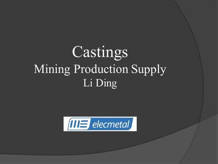 Castings Mining Production Supply Li Ding. Topics: Introduction Background Products – Particular Piece Project I – Time Project Project II – Casting Quenching.