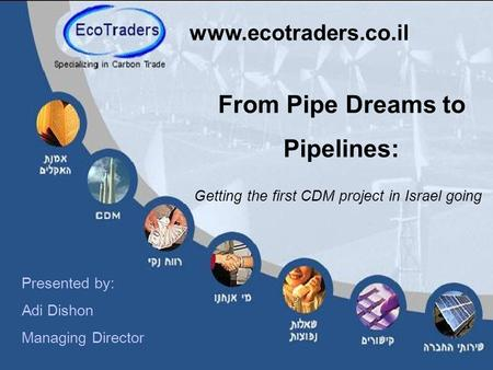 From Pipe Dreams to Pipelines: Getting the first CDM project in Israel going www.ecotraders.co.il Presented by: Adi Dishon Managing Director.