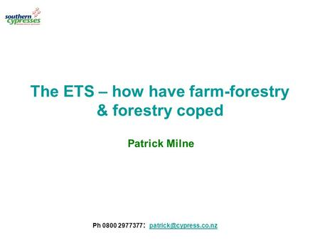 The ETS – how have farm-forestry & forestry coped Patrick Milne Ph 0800 2977377 :