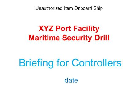 Unauthorized Item Onboard Ship XYZ Port Facility Maritime Security Drill Briefing for Controllers date.