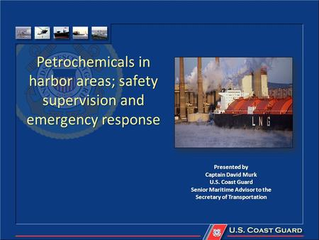 Petrochemicals in harbor areas; safety supervision and emergency response Presented by Captain David Murk U.S. Coast Guard Senior Maritime Advisor to the.