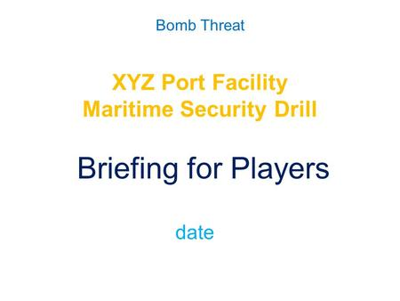 Bomb Threat XYZ Port Facility Maritime Security Drill Briefing for Players date.