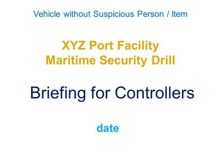 Vehicle without Suspicious Person / Item XYZ Port Facility Maritime Security Drill Briefing for Controllers date.