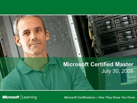 Microsoft Certifications – How They Know You Know Microsoft Certified Master July 30, 2008.