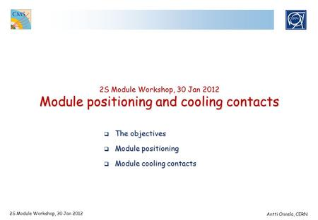 2S Module Workshop, 30 Jan 2012 Module positioning and cooling contacts 2S Module Workshop, 30 Jan 2012 Antti Onnela, CERN  The objectives  Module positioning.