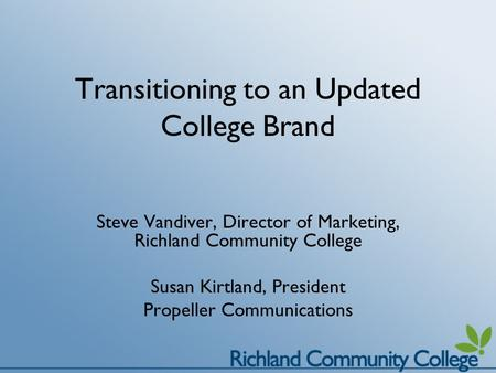Transitioning to an Updated College Brand Steve Vandiver, Director of Marketing, Richland Community College Susan Kirtland, President Propeller Communications.
