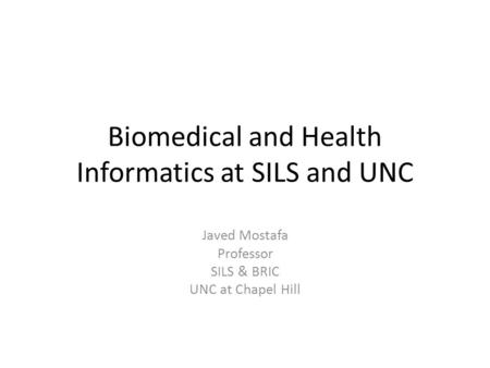 Biomedical and Health Informatics at SILS and UNC Javed Mostafa Professor SILS & BRIC UNC at Chapel Hill.