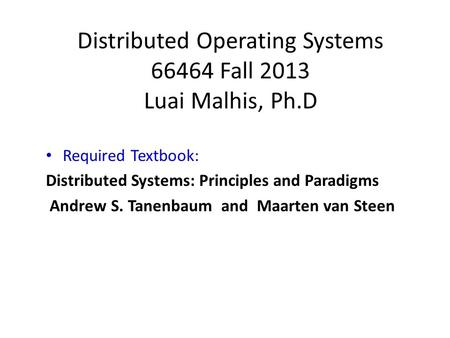 Distributed Operating Systems 66464 Fall 2013 Luai Malhis, Ph.D Required Textbook: Distributed Systems: Principles and Paradigms Andrew S. Tanenbaum and.