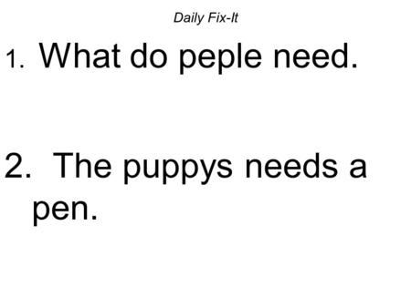 Daily Fix-It 1. What do peple need. 2. The puppys needs a pen.