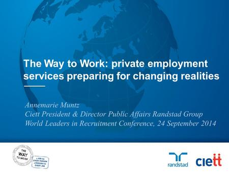 Annemarie Muntz Ciett President & Director Public Affairs Randstad Group World Leaders in Recruitment Conference, 24 September 2014 The Way to Work: private.