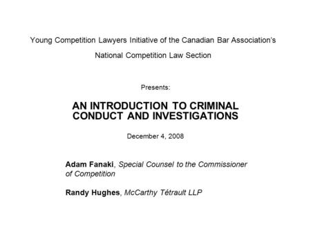 Young Competition Lawyers Initiative of the Canadian Bar Association's National Competition Law Section Presents: AN INTRODUCTION TO CRIMINAL CONDUCT AND.