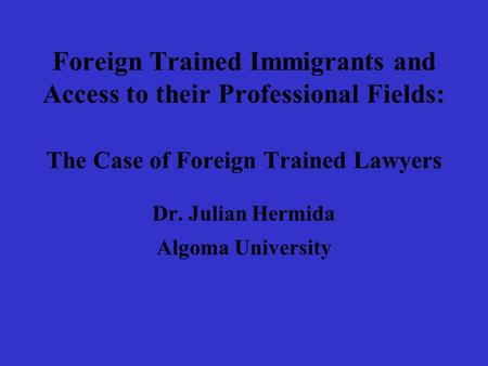Foreign Trained Immigrants and Access to their Professional Fields: The Case of Foreign Trained Lawyers Dr. Julian Hermida Algoma University.