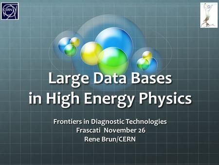 Large Data Bases in High Energy Physics Frontiers in Diagnostic Technologies Frascati November 26 Frascati November 26 Rene Brun/CERN.