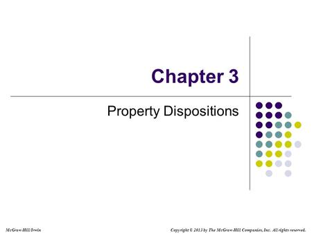 Chapter 3 Property Dispositions Copyright © 2013 by The McGraw-Hill Companies, Inc. All rights reserved. McGraw-Hill/Irwin.