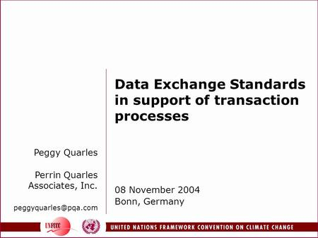 Data Exchange Standards in support of transaction processes 08 November 2004 Bonn, Germany Peggy Quarles Perrin Quarles Associates, Inc.