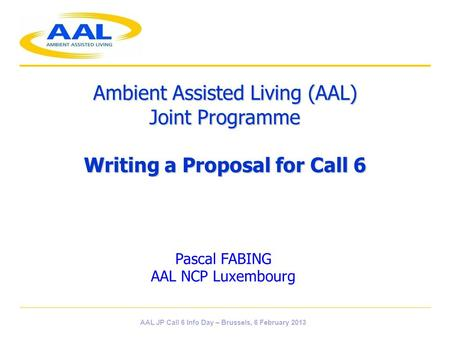 Ambient Assisted Living (AAL) Joint Programme Writing a Proposal for Call 6 Pascal FABING AAL NCP Luxembourg AAL JP Call 6 Info Day – Brussels, 6 February.