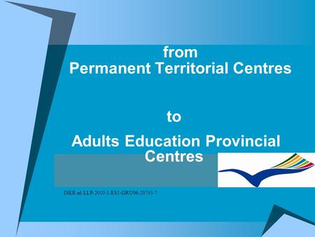 From Permanent Territorial Centres to Adults Education Provincial Centres ISER srl LLP-2010-1-ES1-GRU06-20745-7.