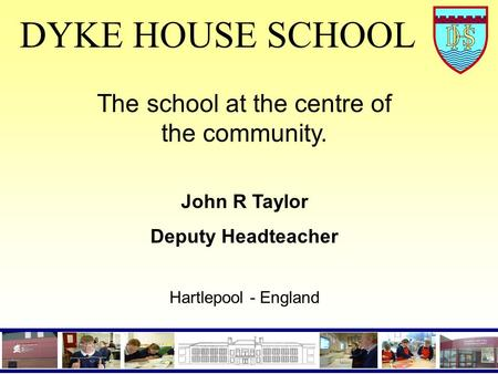 DYKE HOUSE SCHOOL The school at the centre of the community. John R Taylor Deputy Headteacher Hartlepool - England.