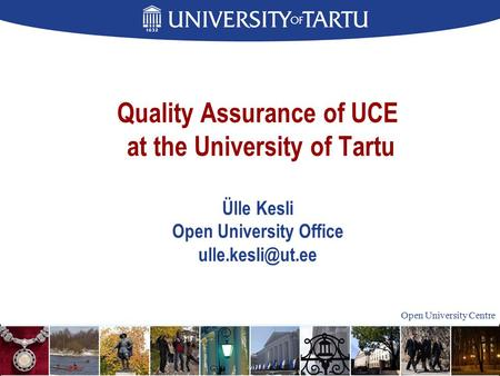 Open University Centre Quality Assurance of UCE at the University of Tartu Ülle Kesli Open University Office