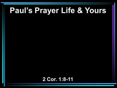 Paul's Prayer Life & Yours 2 Cor. 1:8-11. 8 For we do not want you to be ignorant, brethren, of our trouble which came to us in Asia: that we were burdened.