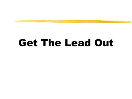 Get The Lead Out. Why Training for Lead * Lead is toxic and is a hazardous waste * OSHA (Occupational Safety and Health Association) lead standard requires.